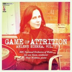 Arlene Sierra, Volume 2: Game of Attrition by Arlene Sierra ;   BBC National Orchestra of Wales ,   Jac van Steen ,   Huw Watkins